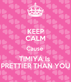 Poster: KEEP CALM Cause  TIMIYA Is  PRETTIER THAN YOU