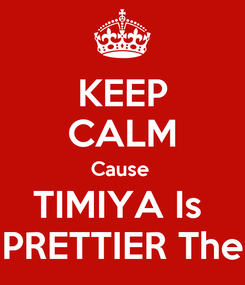 Poster: KEEP CALM Cause  TIMIYA Is  PRETTIER The
