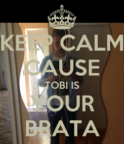 Poster: KEEP CALM CAUSE TOBI IS YOUR BRATA