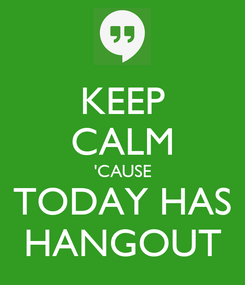Poster: KEEP CALM 'CAUSE TODAY HAS HANGOUT