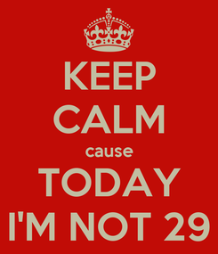 Poster: KEEP CALM cause TODAY I'M NOT 29