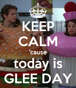 Poster: KEEP CALM 'cause today is GLEE DAY
