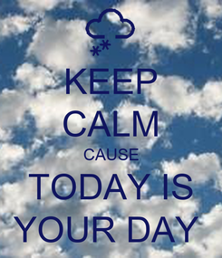 Poster: KEEP CALM CAUSE TODAY IS YOUR DAY