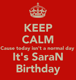 Poster: KEEP CALM Cause today isn't a normal day  It's SaraN Birthday