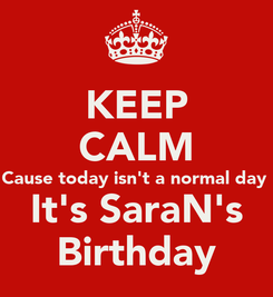 Poster: KEEP CALM Cause today isn't a normal day  It's SaraN's Birthday