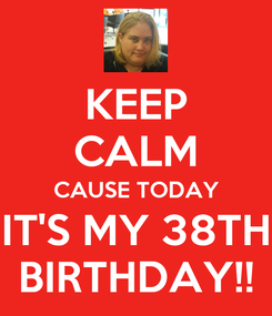 Poster: KEEP CALM CAUSE TODAY IT'S MY 38TH BIRTHDAY!!
