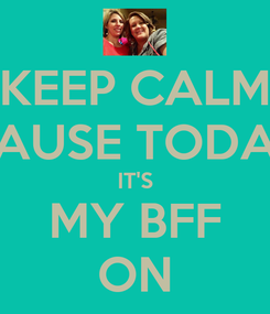 Poster: KEEP CALM CAUSE TODAY IT'S MY BFF ON