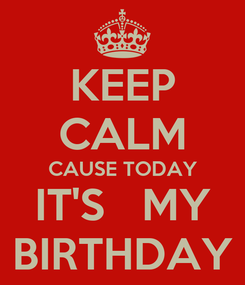 Poster: KEEP CALM CAUSE TODAY IT'S   MY BIRTHDAY