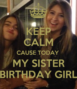 Poster: KEEP CALM CAUSE TODAY  MY SISTER BIRTHDAY GIRL