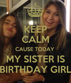 Poster: KEEP CALM CAUSE TODAY  MY SISTER IS BIRTHDAY GIRL