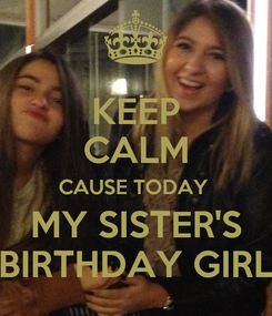 Poster: KEEP CALM CAUSE TODAY  MY SISTER'S BIRTHDAY GIRL