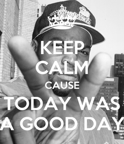 Poster: KEEP CALM CAUSE TODAY WAS A GOOD DAY