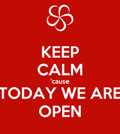 Poster: KEEP CALM 'cause TODAY WE ARE OPEN