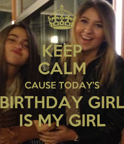 Poster: KEEP CALM CAUSE TODAY'S BIRTHDAY GIRL IS MY GIRL