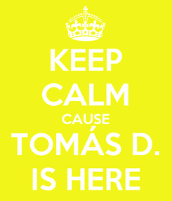 Poster: KEEP CALM CAUSE TOMÁS D. IS HERE
