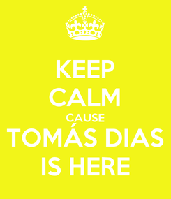 Poster: KEEP CALM CAUSE TOMÁS DIAS IS HERE
