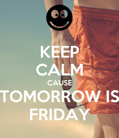 Poster: KEEP CALM CAUSE TOMORROW IS FRIDAY