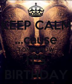 Poster: KEEP CALM ...cause TOMORROW IT'S BIRTHDAY