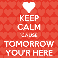 Poster: KEEP CALM 'CAUSE TOMORROW YOU'R HERE