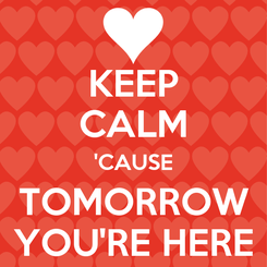 Poster: KEEP CALM 'CAUSE TOMORROW YOU'RE HERE