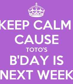 Poster: KEEP CALM  CAUSE TOTO'S B'DAY IS NEXT WEEK