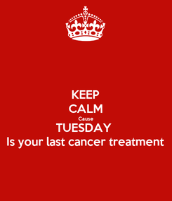Poster: KEEP CALM Cause TUESDAY  Is your last cancer treatment