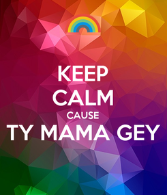 Poster: KEEP CALM CAUSE TY MAMA GEY