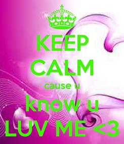 Poster: KEEP CALM cause u know u LUV ME <3