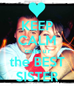 Poster: KEEP CALM 'cause u r the BEST SISTER