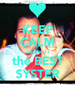 Poster: KEEP CALM 'cause u r the BEST SYSTER