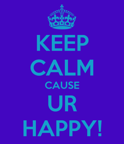 Poster: KEEP CALM CAUSE UR HAPPY!