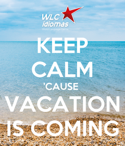 Poster: KEEP CALM 'CAUSE  VACATION IS COMING