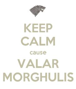 Poster: KEEP CALM cause VALAR MORGHULIS