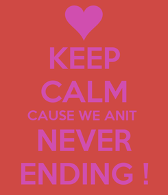 Poster: KEEP CALM CAUSE WE ANIT  NEVER ENDING !