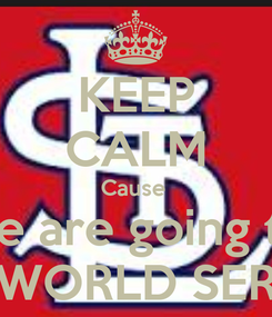 Poster: KEEP CALM Cause  We are going to  THE WORLD SERIAS!!
