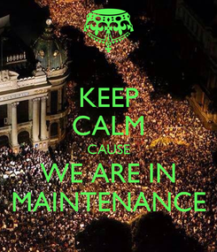 Poster: KEEP CALM CAUSE WE ARE IN MAINTENANCE