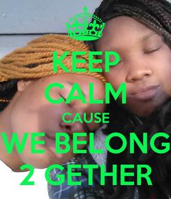 Poster: KEEP CALM CAUSE WE BELONG 2 GETHER