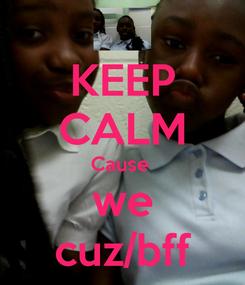 Poster: KEEP CALM Cause  we cuz/bff