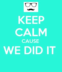 Poster: KEEP CALM CAUSE  WE DID IT