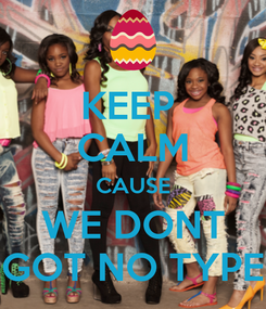 Poster: KEEP  CALM CAUSE WE DONT GOT NO TYPE