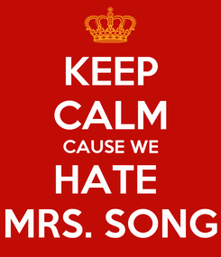 Poster: KEEP CALM CAUSE WE HATE  MRS. SONG