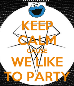 Poster: KEEP CALM CAUSE WE LIKE TO PARTY