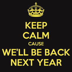 Poster: KEEP CALM CAUSE WE'LL BE BACK NEXT YEAR
