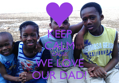 Poster: KEEP CALM CAUSE WE LOVE OUR DAD!