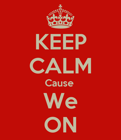 Poster: KEEP CALM Cause  We ON