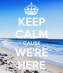 Poster: KEEP CALM CAUSE WE'RE HERE