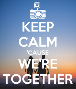 Poster: KEEP CALM 'CAUSE WE'RE TOGETHER