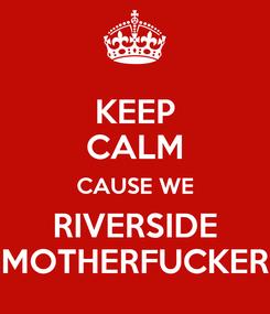 Poster: KEEP CALM CAUSE WE RIVERSIDE MOTHERFUCKER