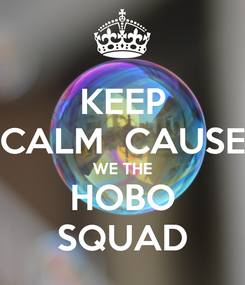 Poster: KEEP CALM  CAUSE WE THE HOBO SQUAD