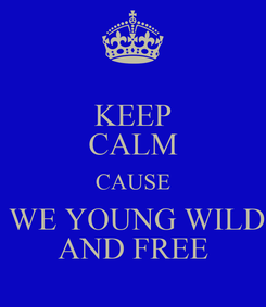 Poster: KEEP CALM CAUSE  WE YOUNG WILD AND FREE